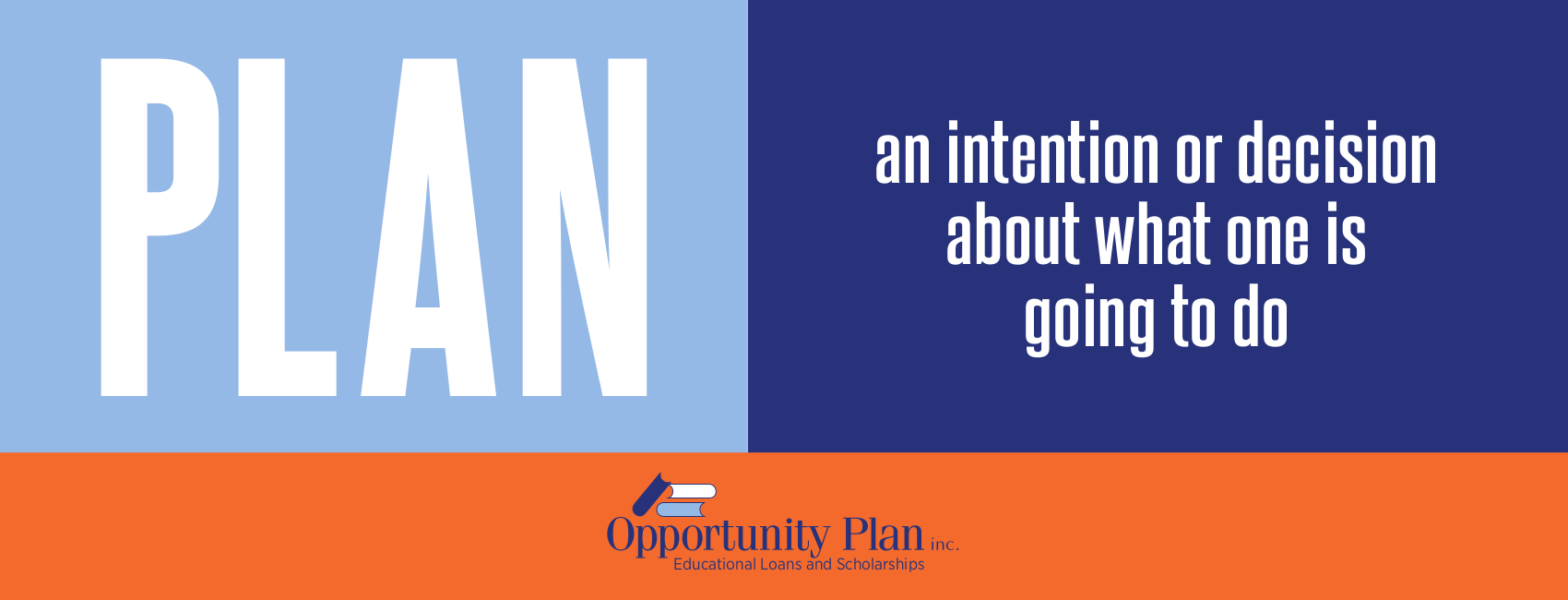 PLAN - an intention or decision about what one is going to do.